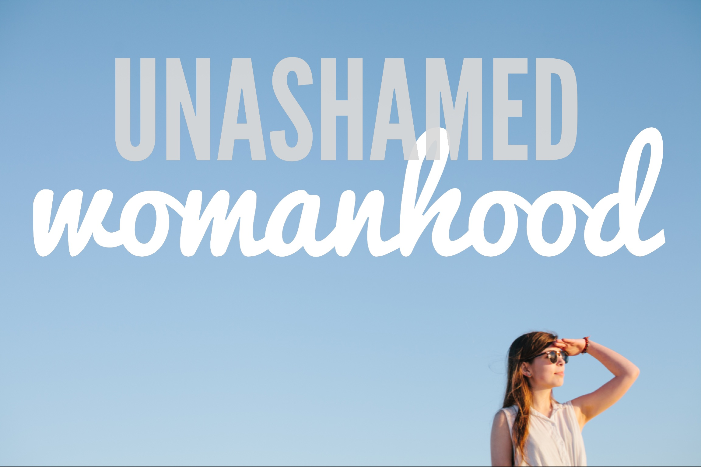 Unashamed Womanhood